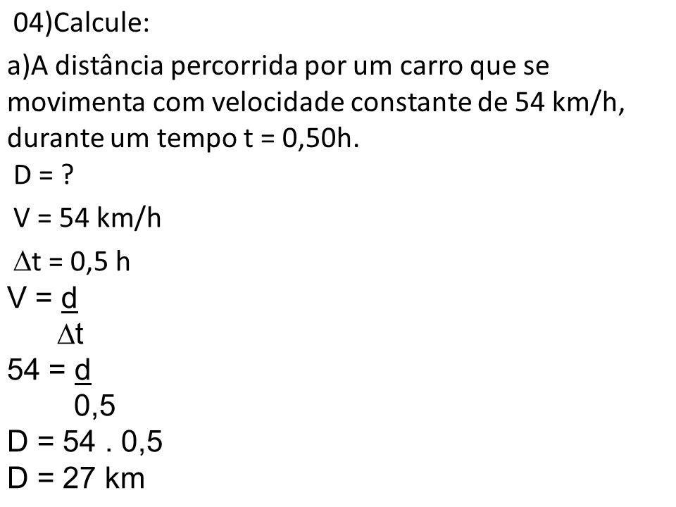 04)Calcule: A distância percorrida por um carro que se movimenta com velocidade constante de 54 km/h, durante um tempo t = 0,50h.