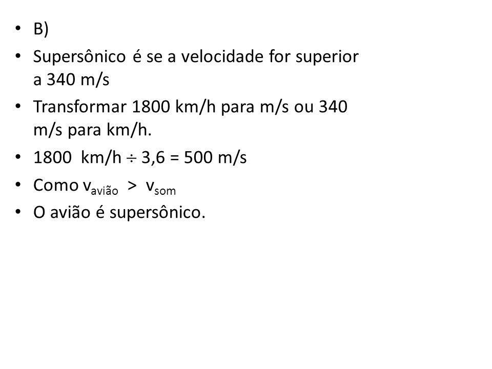 B) Supersônico é se a velocidade for superior a 340 m/s. Transformar 1800 km/h para m/s ou 340 m/s para km/h.
