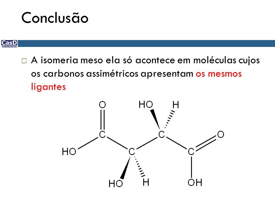 Conclusão A isomeria meso ela só acontece em moléculas cujos os carbonos assimétricos apresentam os mesmos ligantes.