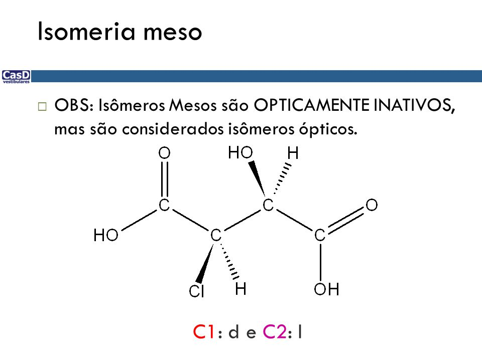 Isomeria meso OBS: Isômeros Mesos são OPTICAMENTE INATIVOS, mas são considerados isômeros ópticos.