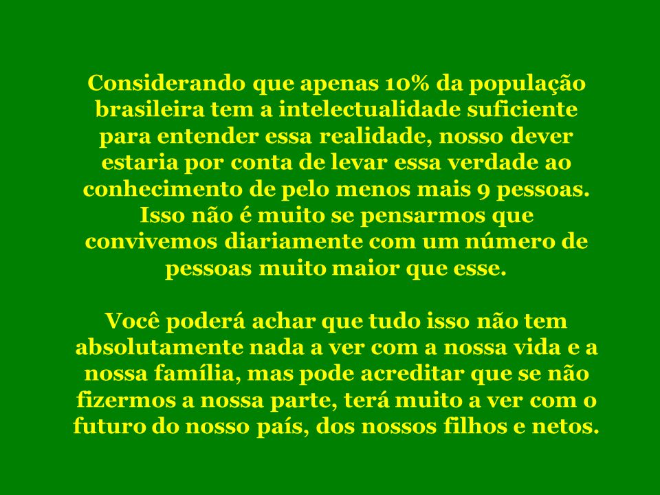 Considerando que apenas 10% da população brasileira tem a intelectualidade suficiente para entender essa realidade, nosso dever estaria por conta de levar essa verdade ao conhecimento de pelo menos mais 9 pessoas. Isso não é muito se pensarmos que convivemos diariamente com um número de pessoas muito maior que esse.