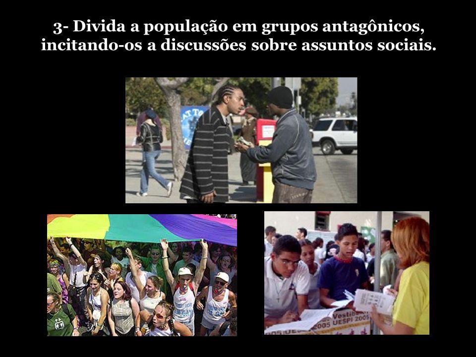 3- Divida a população em grupos antagônicos, incitando-os a discussões sobre assuntos sociais.