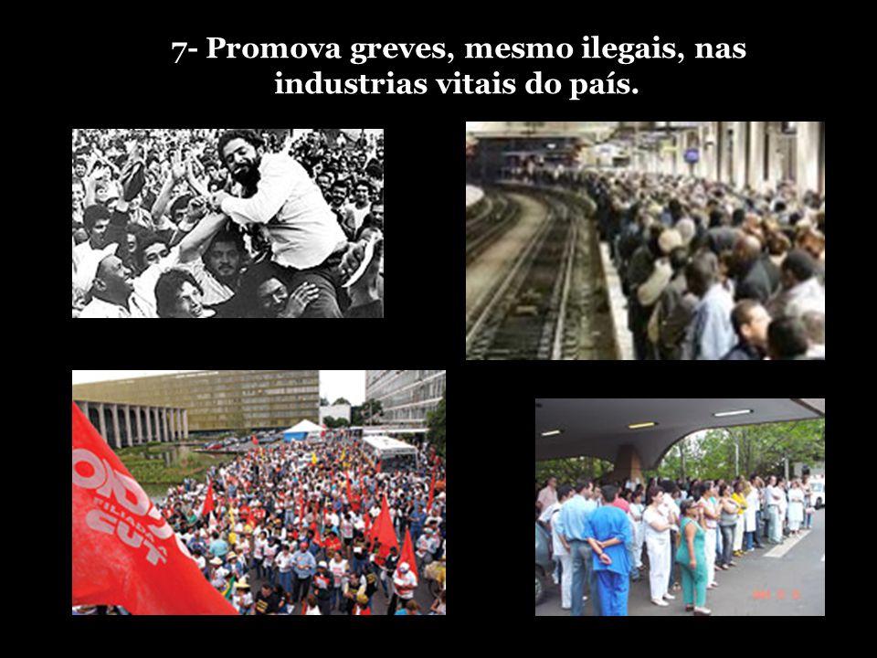7- Promova greves, mesmo ilegais, nas