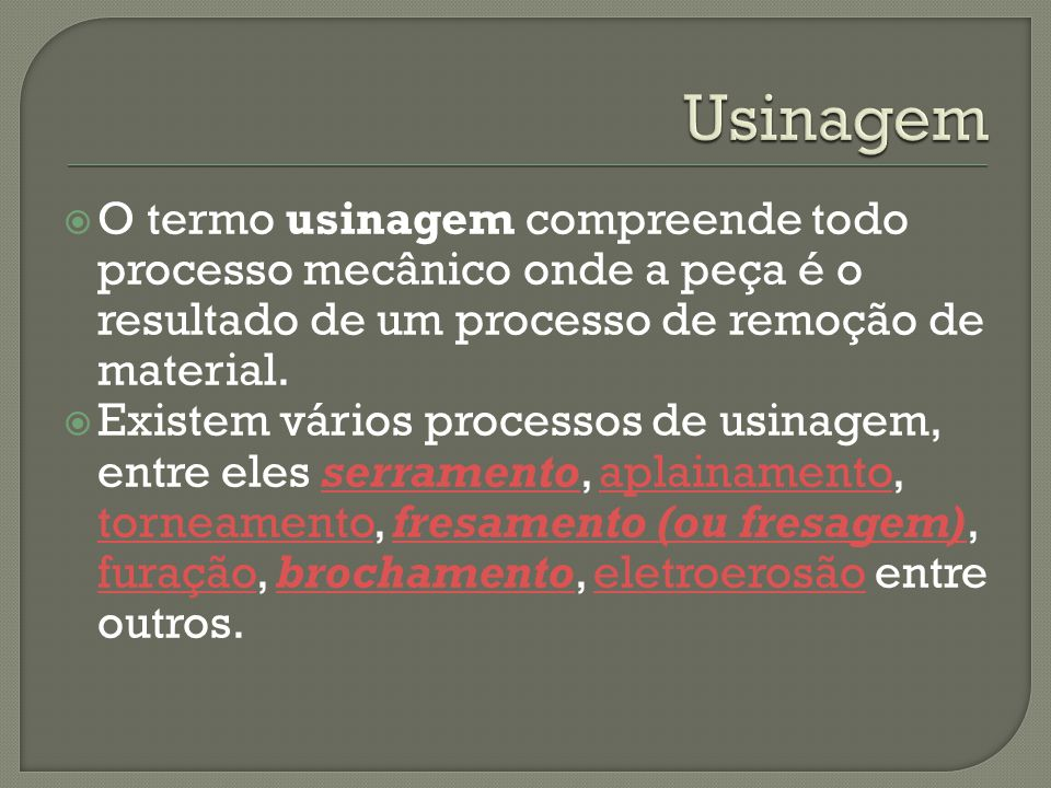 Usinagem O termo usinagem compreende todo processo mecânico onde a peça é o resultado de um processo de remoção de material.