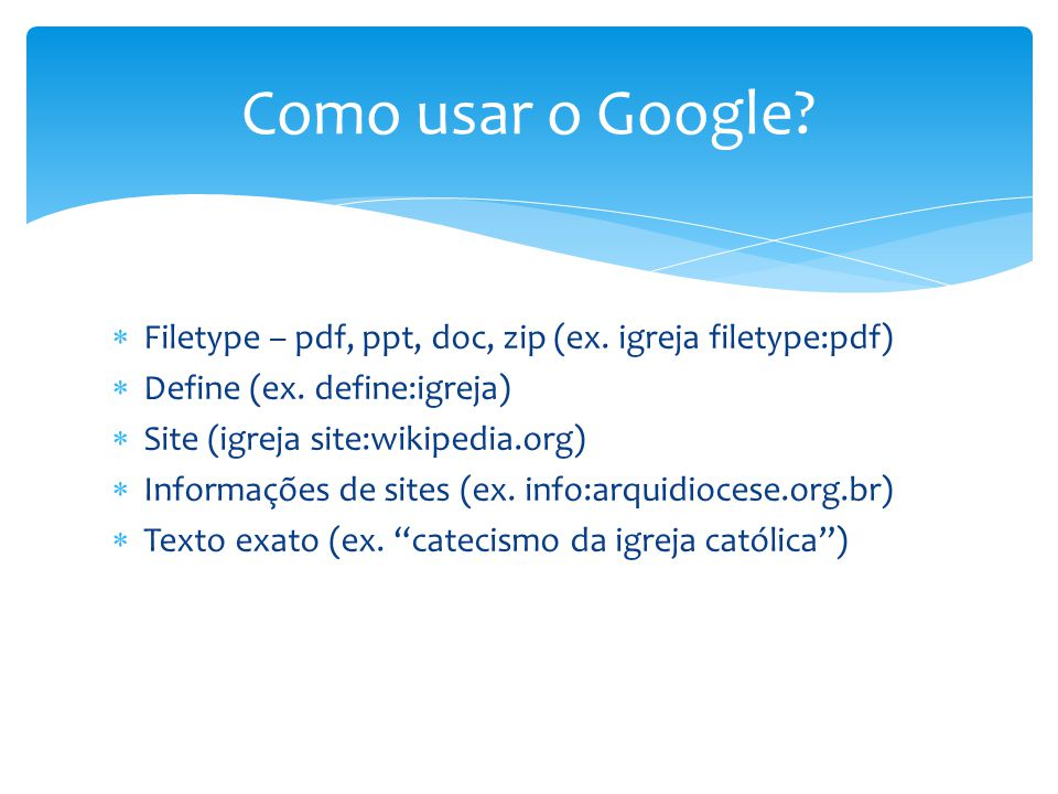 Como usar o Google Filetype – pdf, ppt, doc, zip (ex. igreja filetype:pdf) Define (ex. define:igreja)