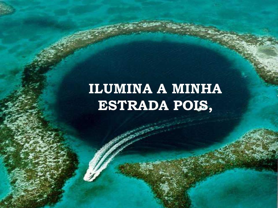 ILUMINA A MINHA ESTRADA POIS,