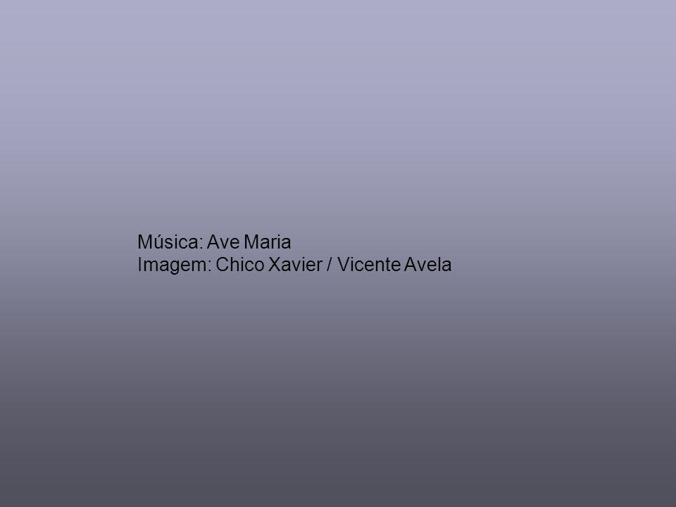 Música: Ave Maria Imagem: Chico Xavier / Vicente Avela
