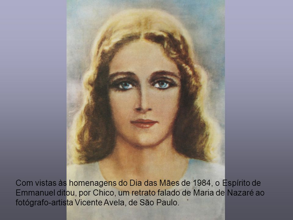 Com vistas às homenagens do Dia das Mães de 1984, o Espírito de Emmanuel ditou, por Chico, um retrato falado de Maria de Nazaré ao fotógrafo-artista Vicente Avela, de São Paulo.