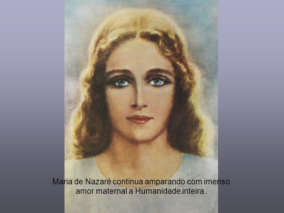 Maria de Nazaré continua amparando com imenso amor maternal a Humanidade inteira.
