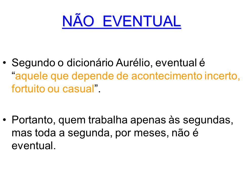 NÃO EVENTUAL Segundo o dicionário Aurélio, eventual é aquele que depende de acontecimento incerto, fortuito ou casual .