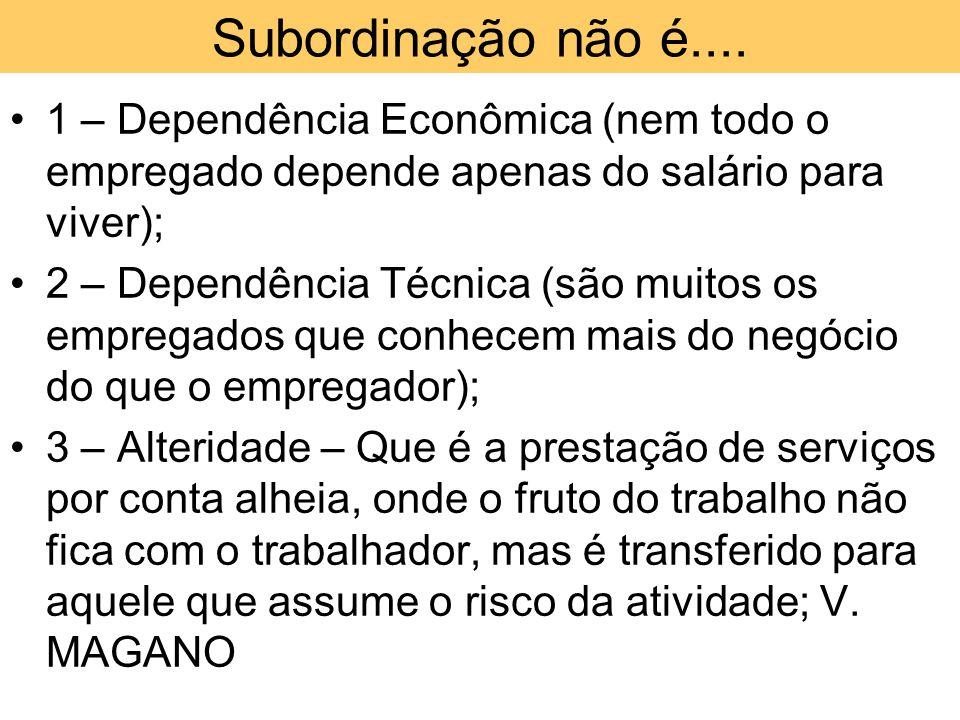 Subordinação não é.... 1 – Dependência Econômica (nem todo o empregado depende apenas do salário para viver);