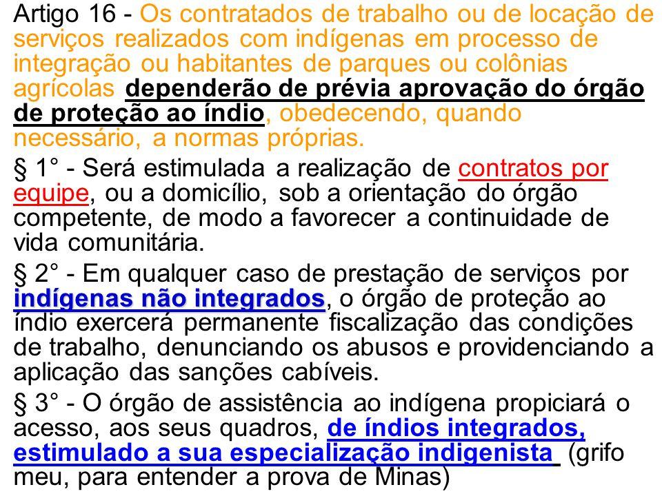 Artigo 16 - Os contratados de trabalho ou de locação de serviços realizados com indígenas em processo de integração ou habitantes de parques ou colônias agrícolas dependerão de prévia aprovação do órgão de proteção ao índio, obedecendo, quando necessário, a normas próprias.
