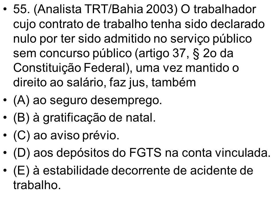 55. (Analista TRT/Bahia 2003) O trabalhador cujo contrato de trabalho tenha sido declarado nulo por ter sido admitido no serviço público sem concurso público (artigo 37, § 2o da Constituição Federal), uma vez mantido o direito ao salário, faz jus, também