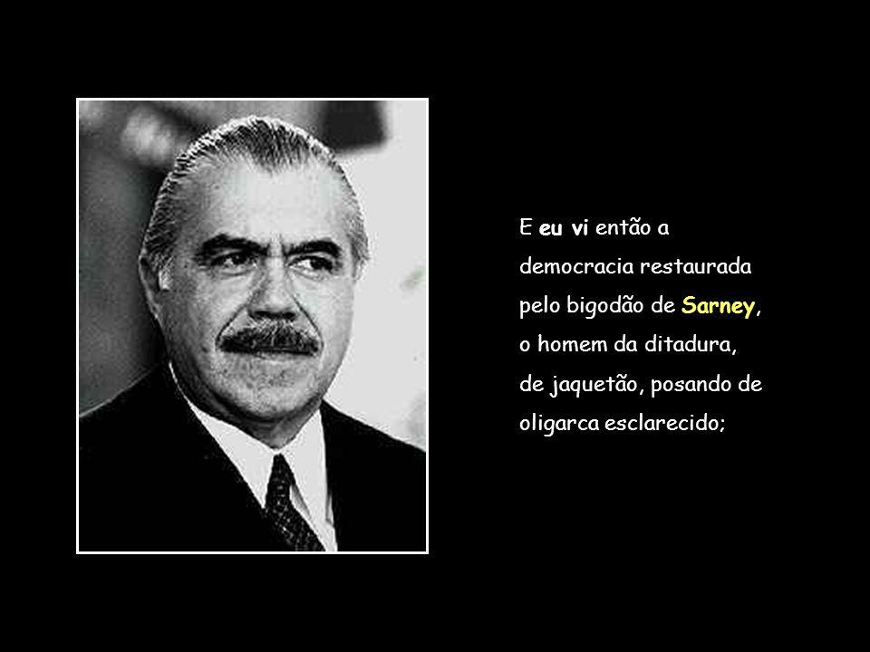 E eu vi então a democracia restaurada. pelo bigodão de Sarney, o homem da ditadura, de jaquetão, posando de.