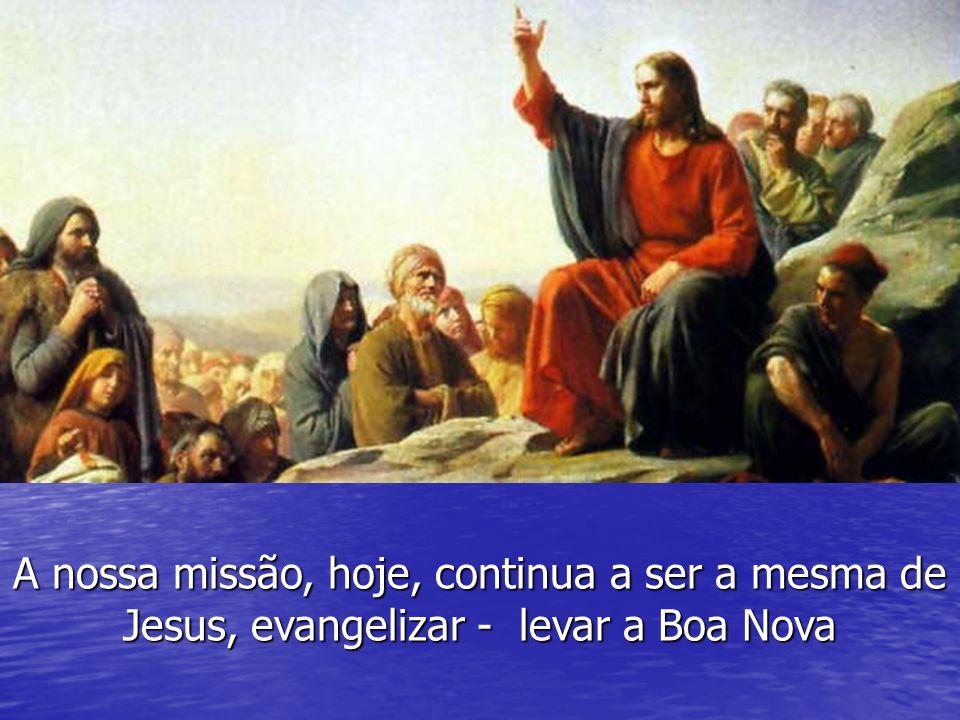 A nossa missão, hoje, continua a ser a mesma de Jesus, evangelizar - levar a Boa Nova