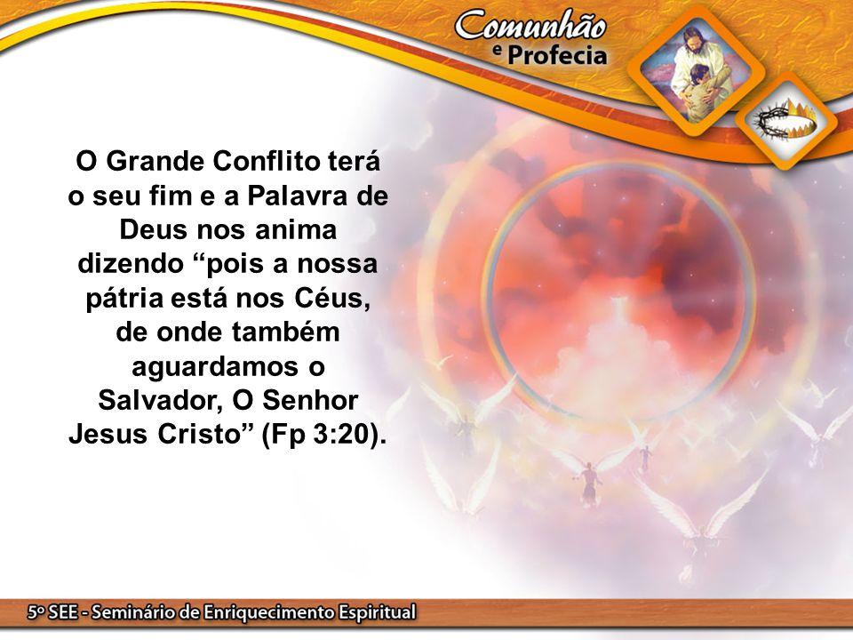 O Grande Conflito terá o seu fim e a Palavra de Deus nos anima dizendo pois a nossa pátria está nos Céus, de onde também aguardamos o Salvador, O Senhor Jesus Cristo (Fp 3:20).
