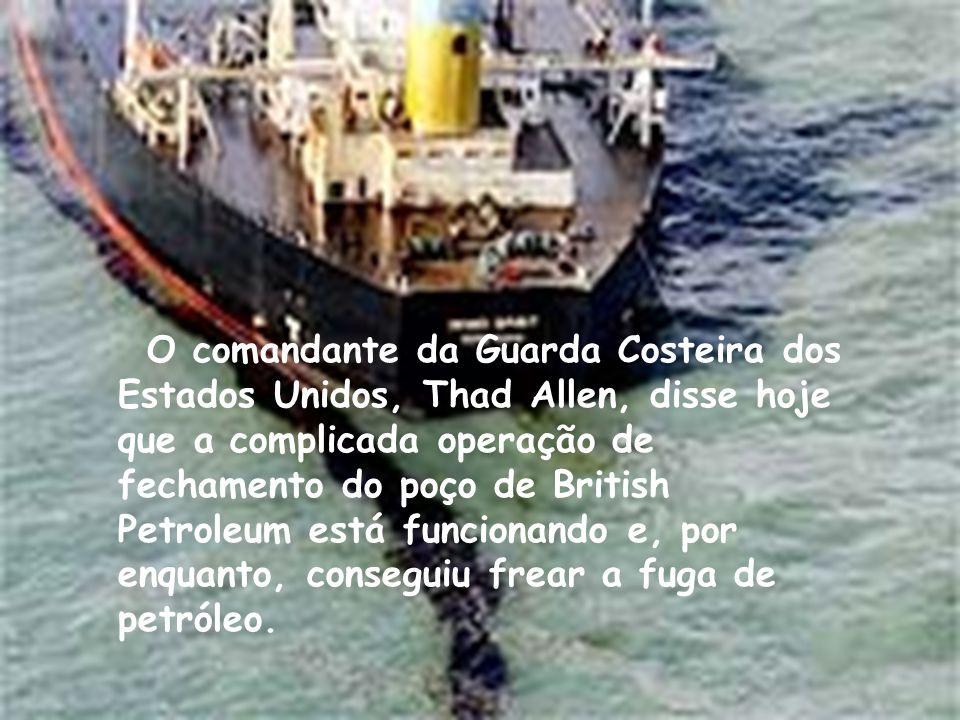 O comandante da Guarda Costeira dos Estados Unidos, Thad Allen, disse hoje que a complicada operação de fechamento do poço de British Petroleum está funcionando e, por enquanto, conseguiu frear a fuga de petróleo.