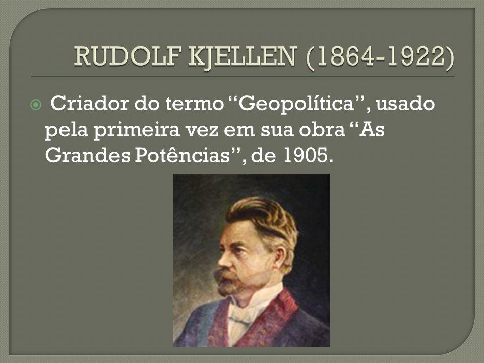 RUDOLF KJELLEN (1864-1922) Criador do termo Geopolítica , usado pela primeira vez em sua obra As Grandes Potências , de 1905.