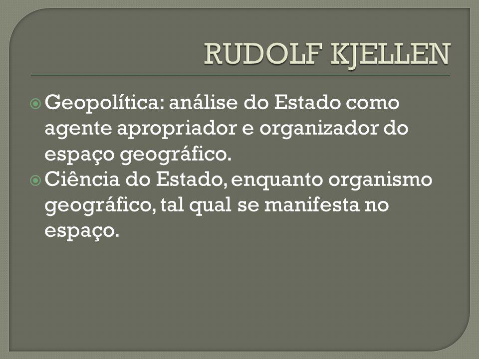 RUDOLF KJELLEN Geopolítica: análise do Estado como agente apropriador e organizador do espaço geográfico.