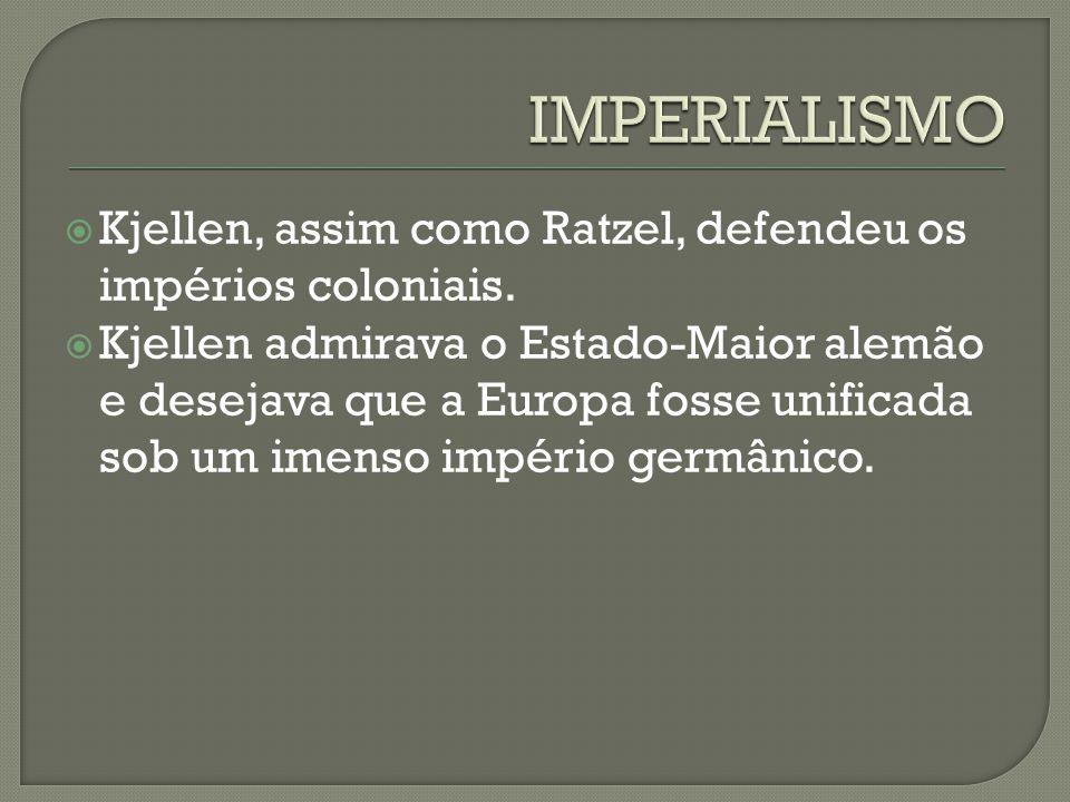IMPERIALISMO Kjellen, assim como Ratzel, defendeu os impérios coloniais.