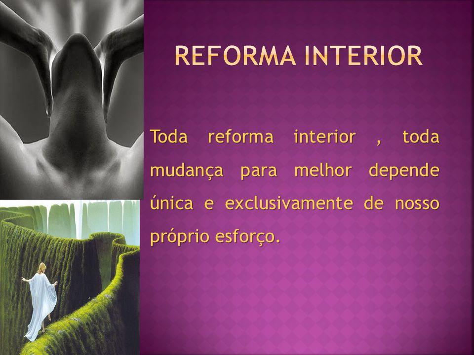 Reforma interior Toda reforma interior , toda mudança para melhor depende única e exclusivamente de nosso próprio esforço.