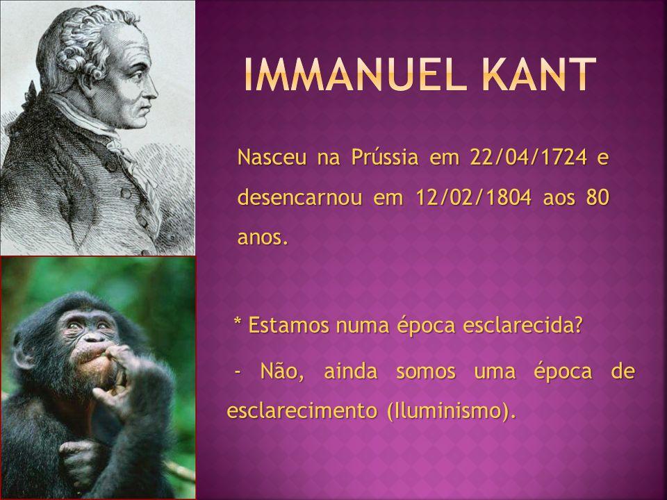 Immanuel Kant Nasceu na Prússia em 22/04/1724 e desencarnou em 12/02/1804 aos 80 anos. * Estamos numa época esclarecida