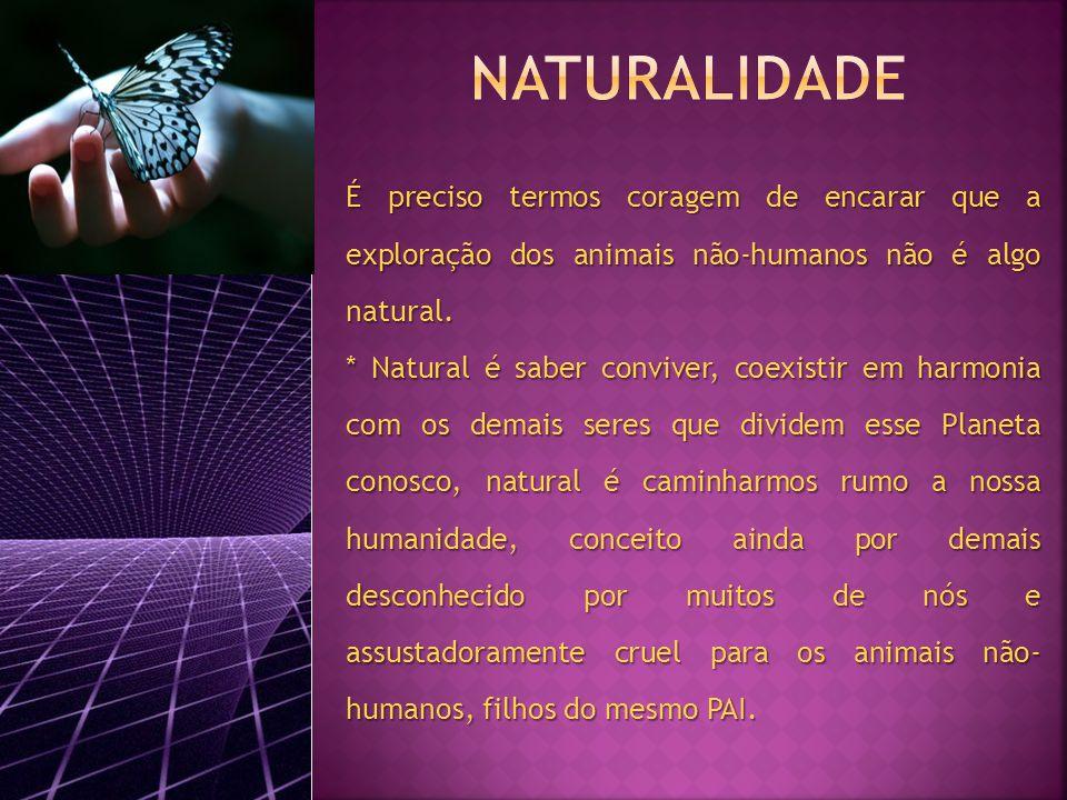 NATURALIDADE É preciso termos coragem de encarar que a exploração dos animais não-humanos não é algo natural.
