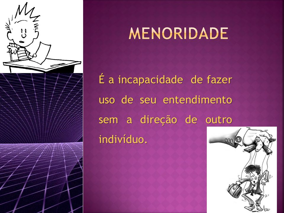 MENORIDADE É a incapacidade de fazer uso de seu entendimento sem a direção de outro indivíduo.