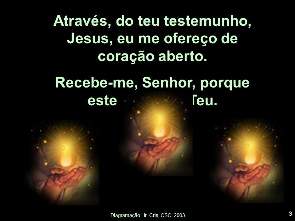 Através, do teu testemunho, Jesus, eu me ofereço de coração aberto.