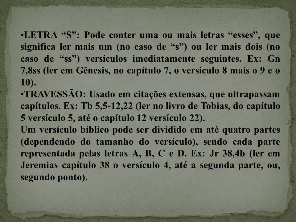 LETRA S : Pode conter uma ou mais letras esses , que significa ler mais um (no caso de s ) ou ler mais dois (no caso de ss ) versículos imediatamente seguintes. Ex: Gn 7,8ss (ler em Gênesis, no capítulo 7, o versículo 8 mais o 9 e o 10).