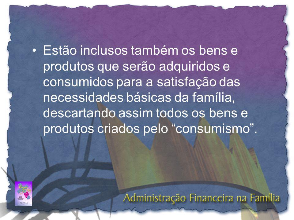 Estão inclusos também os bens e produtos que serão adquiridos e consumidos para a satisfação das necessidades básicas da família, descartando assim todos os bens e produtos criados pelo consumismo .