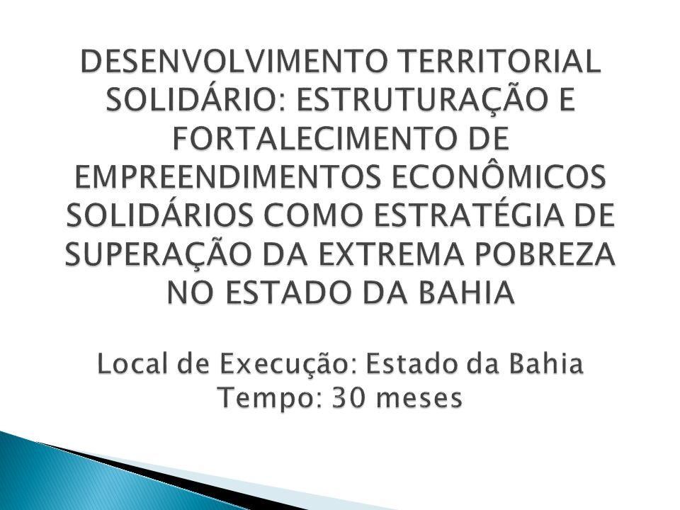 DESENVOLVIMENTO TERRITORIAL SOLIDÁRIO: ESTRUTURAÇÃO E FORTALECIMENTO DE EMPREENDIMENTOS ECONÔMICOS SOLIDÁRIOS COMO ESTRATÉGIA DE SUPERAÇÃO DA EXTREMA POBREZA NO ESTADO DA BAHIA Local de Execução: Estado da Bahia Tempo: 30 meses