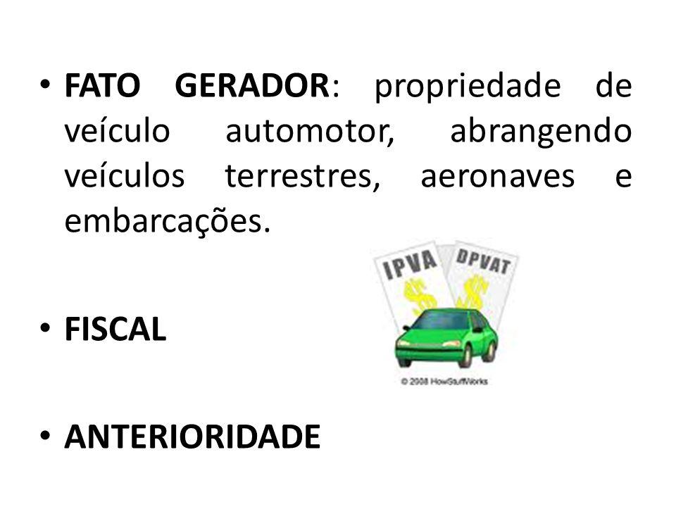 FATO GERADOR: propriedade de veículo automotor, abrangendo veículos terrestres, aeronaves e embarcações.