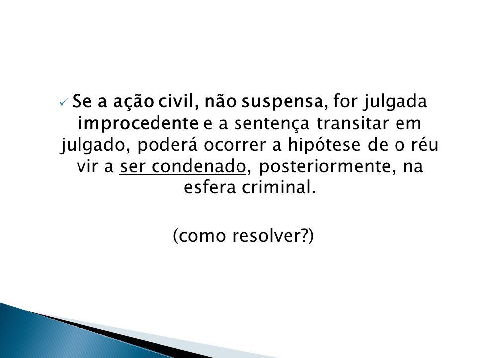 Se a ação civil, não suspensa, for julgada improcedente e a sentença transitar em julgado, poderá ocorrer a hipótese de o réu vir a ser condenado, posteriormente, na esfera criminal.