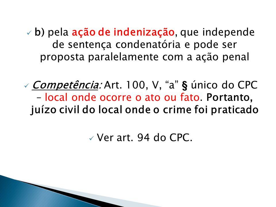 b) pela ação de indenização, que independe de sentença condenatória e pode ser proposta paralelamente com a ação penal