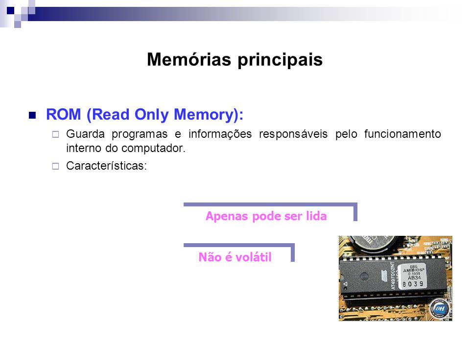 Memórias principais ROM (Read Only Memory):
