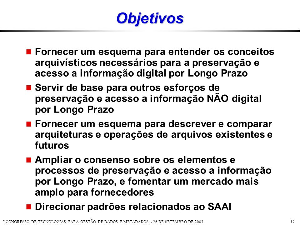 Objetivos Fornecer um esquema para entender os conceitos arquivísticos necessários para a preservação e acesso a informação digital por Longo Prazo.