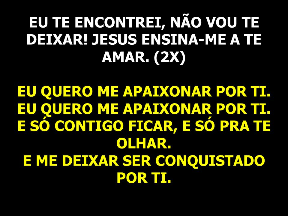 EU TE ENCONTREI, NÃO VOU TE DEIXAR! JESUS ENSINA-ME A TE AMAR. (2X)