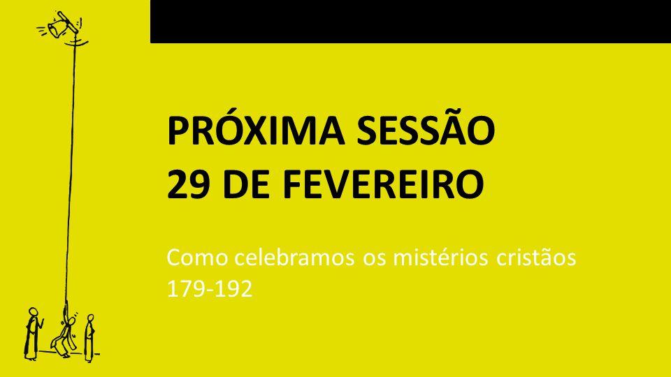 PRÓXIMA SESSÃO 29 DE FEVEREIRO Como celebramos os mistérios cristãos
