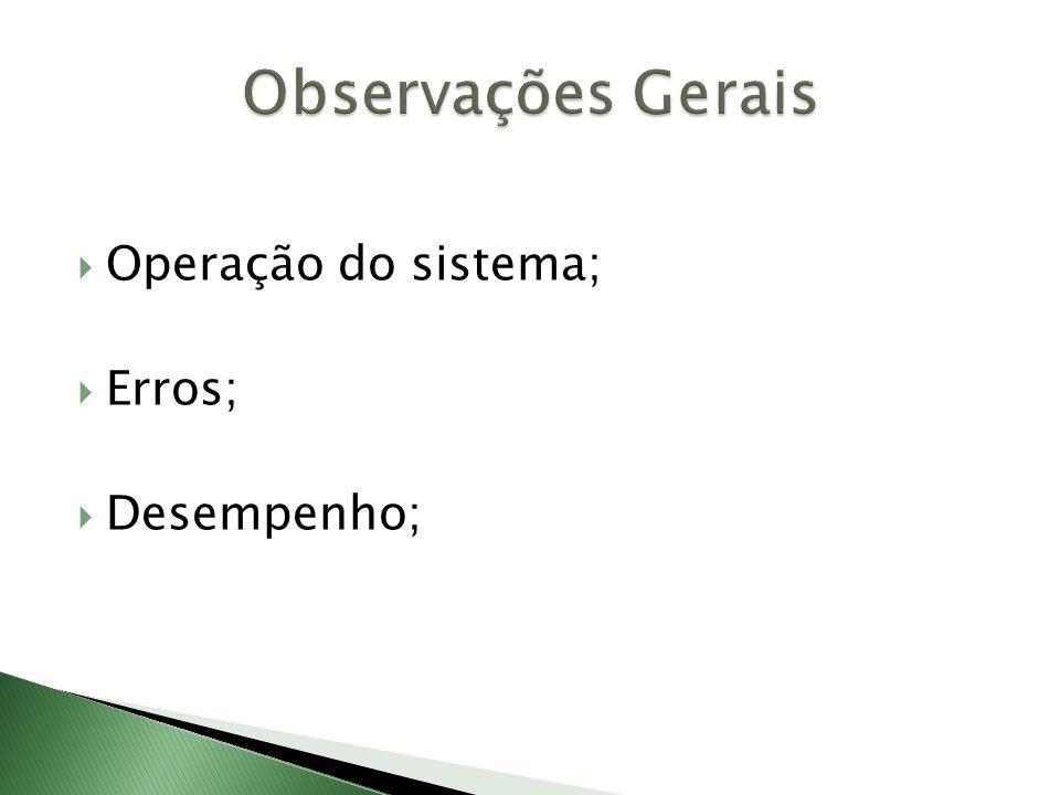 Observações Gerais Operação do sistema; Erros; Desempenho;