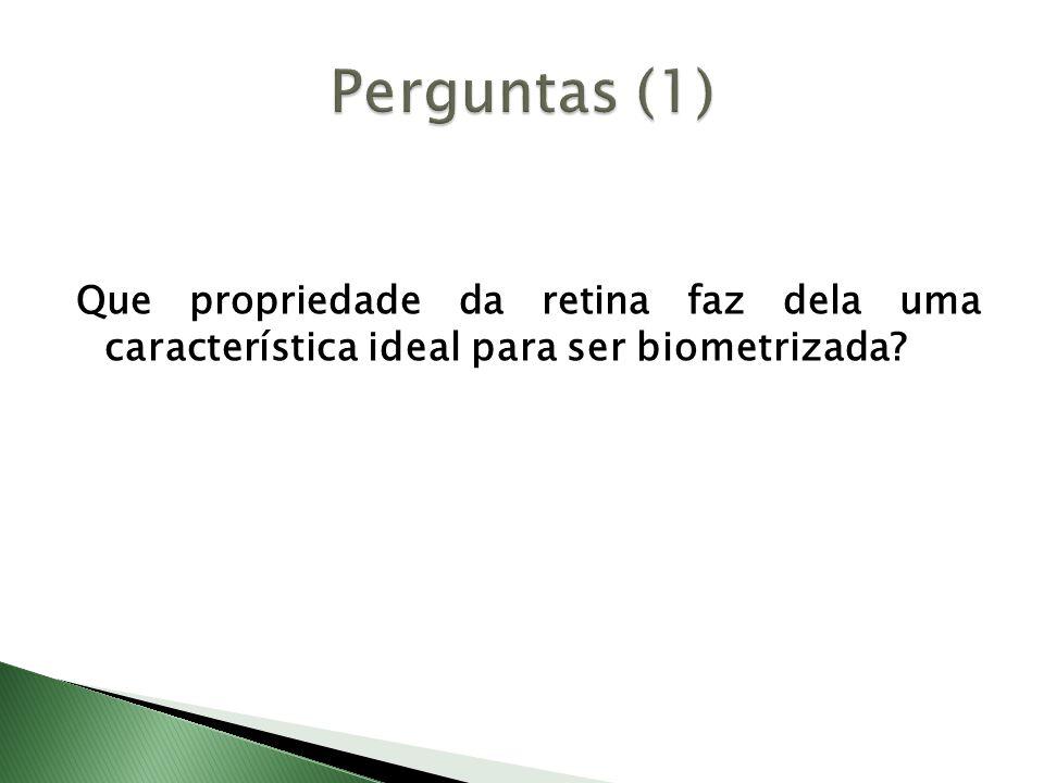 Perguntas (1) Que propriedade da retina faz dela uma característica ideal para ser biometrizada