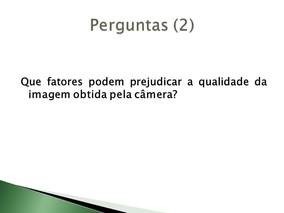 Perguntas (2) Que fatores podem prejudicar a qualidade da imagem obtida pela câmera