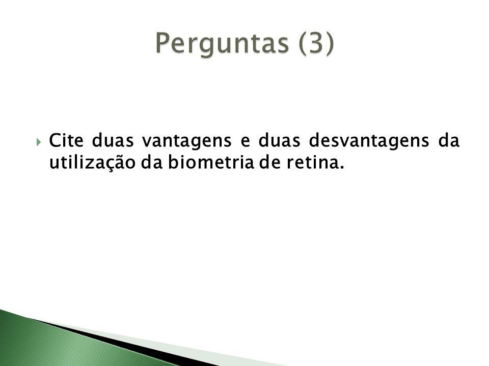 Perguntas (3) Cite duas vantagens e duas desvantagens da utilização da biometria de retina.