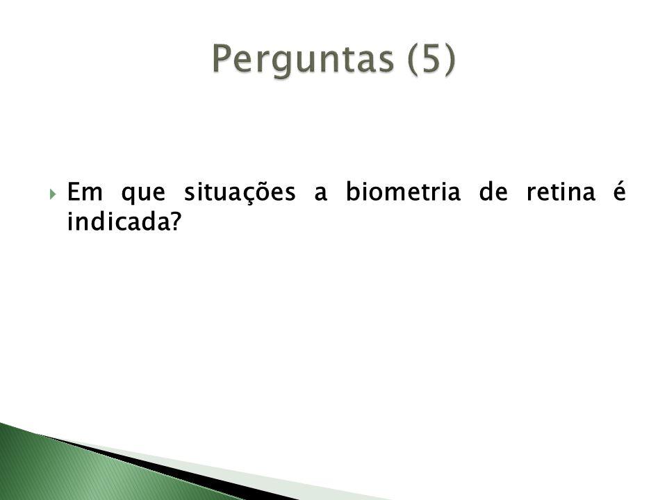 Perguntas (5) Em que situações a biometria de retina é indicada