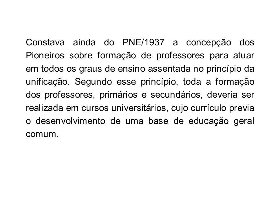 Constava ainda do PNE/1937 a concepção dos Pioneiros sobre formação de professores para atuar em todos os graus de ensino assentada no princípio da unificação.
