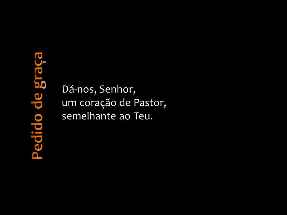 Pedido de graça Dá-nos, Senhor, um coração de Pastor,