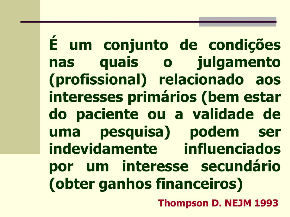 É um conjunto de condições nas quais o julgamento (profissional) relacionado aos interesses primários (bem estar do paciente ou a validade de uma pesquisa) podem ser indevidamente influenciados por um interesse secundário (obter ganhos financeiros)