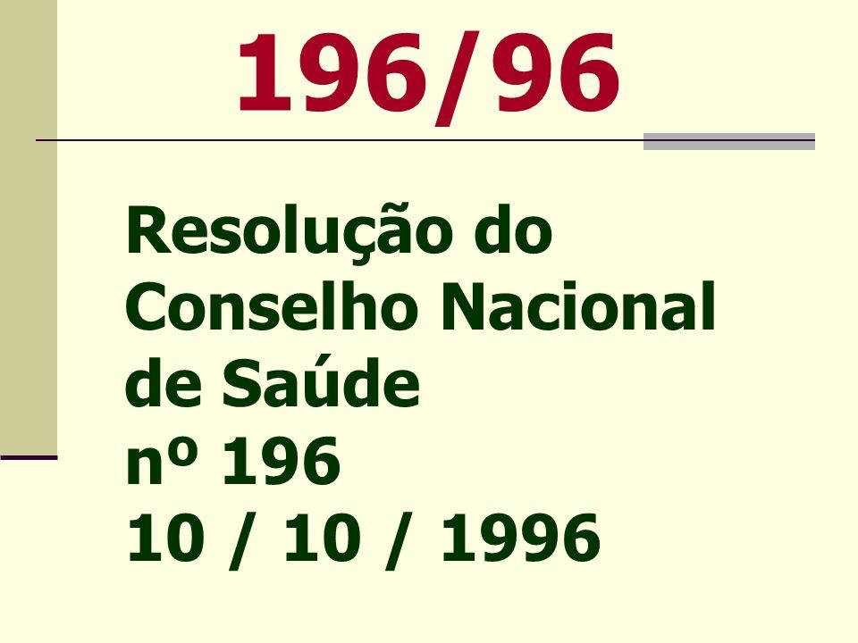 196/96 Resolução do Conselho Nacional de Saúde nº 196 10 / 10 / 1996