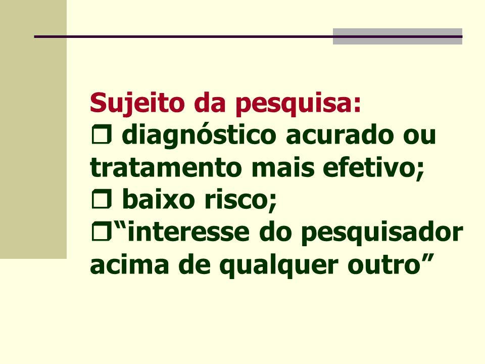 Sujeito da pesquisa:  diagnóstico acurado ou tratamento mais efetivo;  baixo risco;  interesse do pesquisador acima de qualquer outro