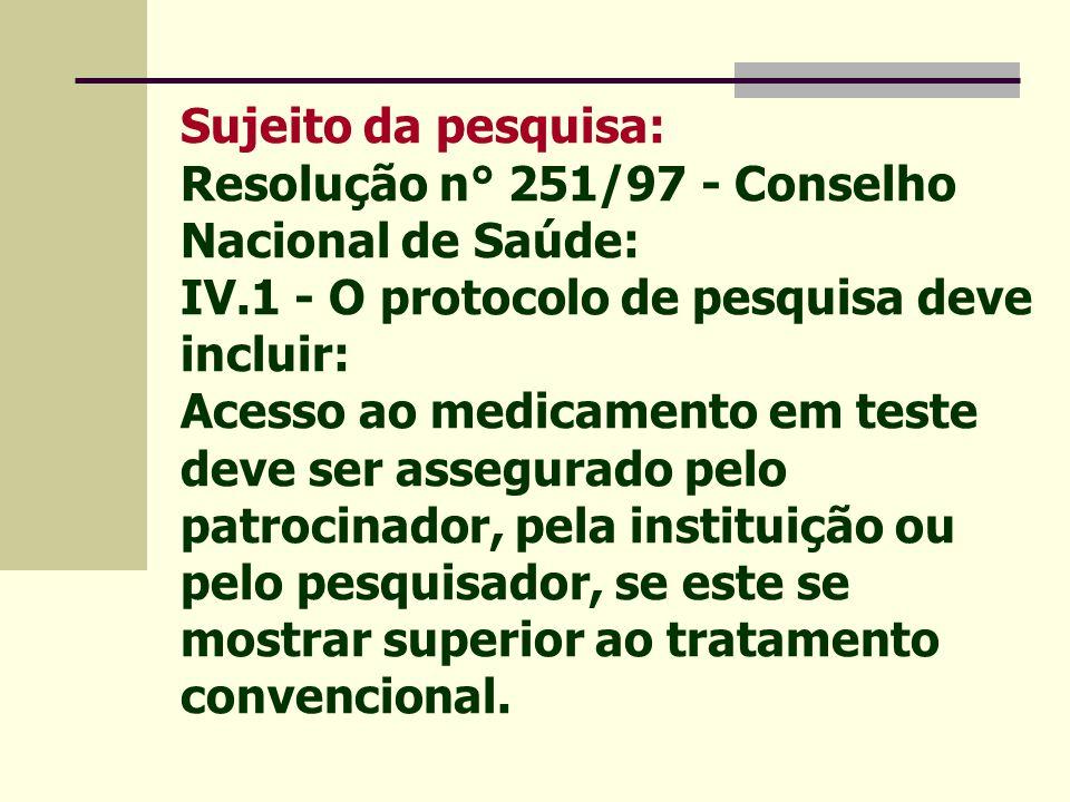 Sujeito da pesquisa: Resolução n° 251/97 - Conselho Nacional de Saúde: IV.1 - O protocolo de pesquisa deve incluir: Acesso ao medicamento em teste deve ser assegurado pelo patrocinador, pela instituição ou pelo pesquisador, se este se mostrar superior ao tratamento convencional.